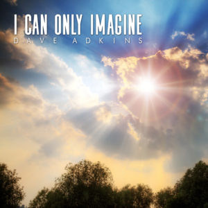"Mountain Fever Records Releases  New Inspirational Single from Dave Adkins — ""I Can Only Imagine"""